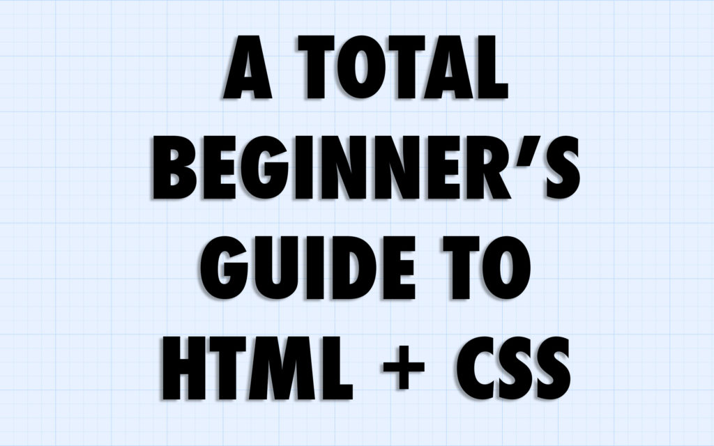 A Total Beginner's Guide to HTML and CSS